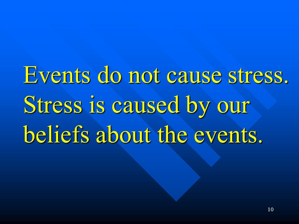 10 Events do not cause stress. Stress is caused by our beliefs about the events.