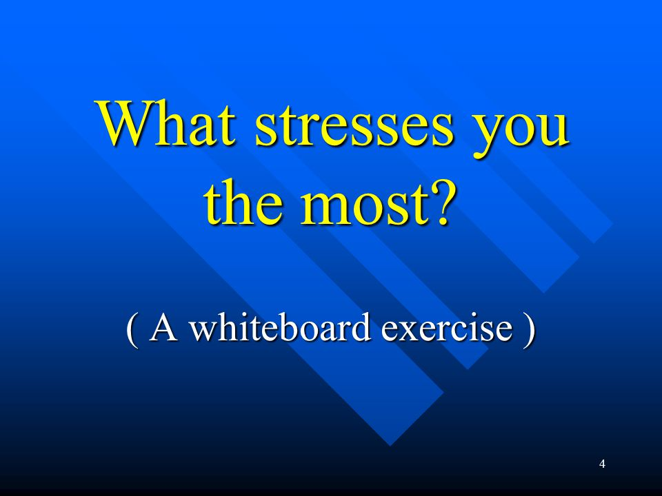 4 What stresses you the most ( A whiteboard exercise )