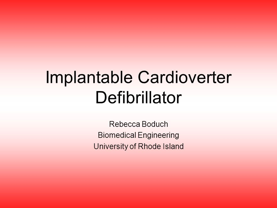 Implantable Cardioverter Defibrillator Rebecca Boduch Biomedical Engineering University of Rhode Island
