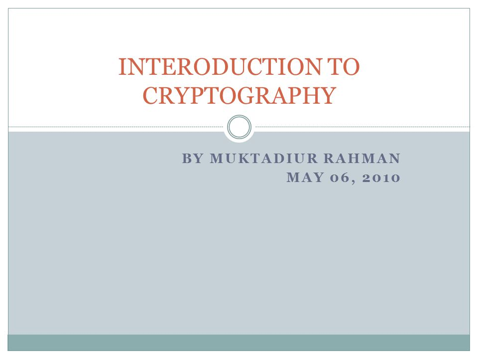 BY MUKTADIUR RAHMAN MAY 06, 2010 INTERODUCTION TO CRYPTOGRAPHY