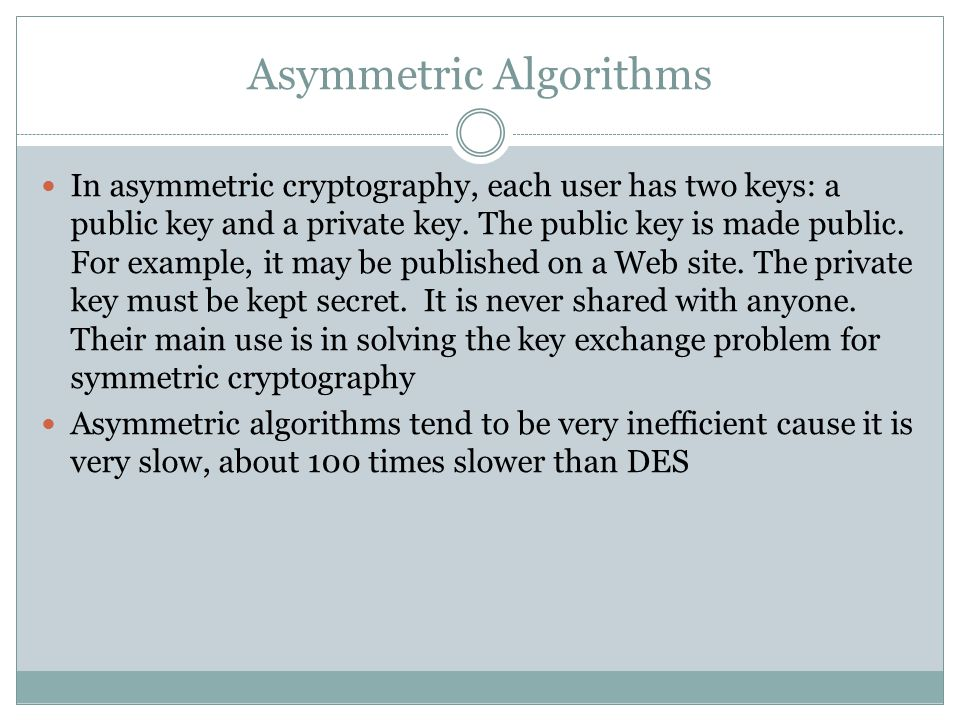 Asymmetric Algorithms In asymmetric cryptography, each user has two keys: a public key and a private key.