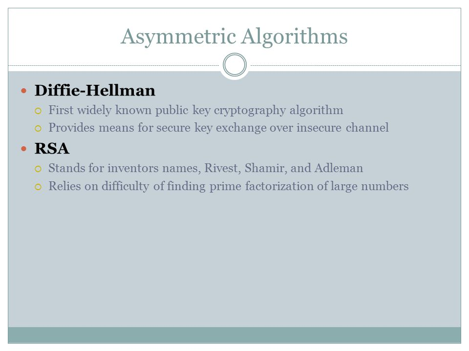 Asymmetric Algorithms Diffie-Hellman  First widely known public key cryptography algorithm  Provides means for secure key exchange over insecure channel RSA  Stands for inventors names, Rivest, Shamir, and Adleman  Relies on difficulty of finding prime factorization of large numbers