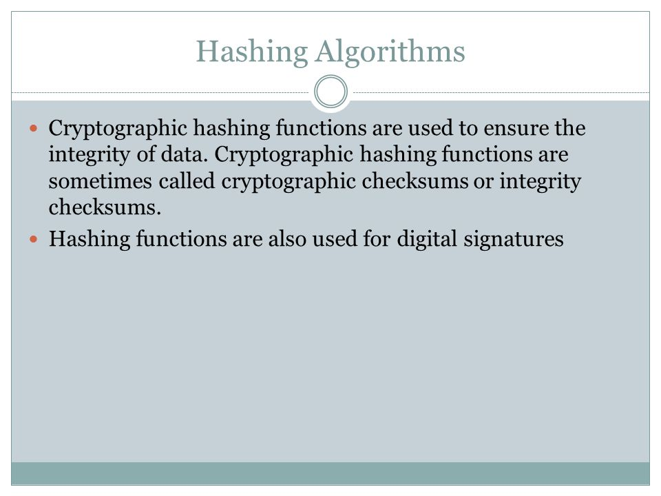 Hashing Algorithms Cryptographic hashing functions are used to ensure the integrity of data.