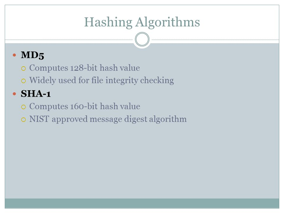 Hashing Algorithms MD5  Computes 128-bit hash value  Widely used for file integrity checking SHA-1  Computes 160-bit hash value  NIST approved message digest algorithm