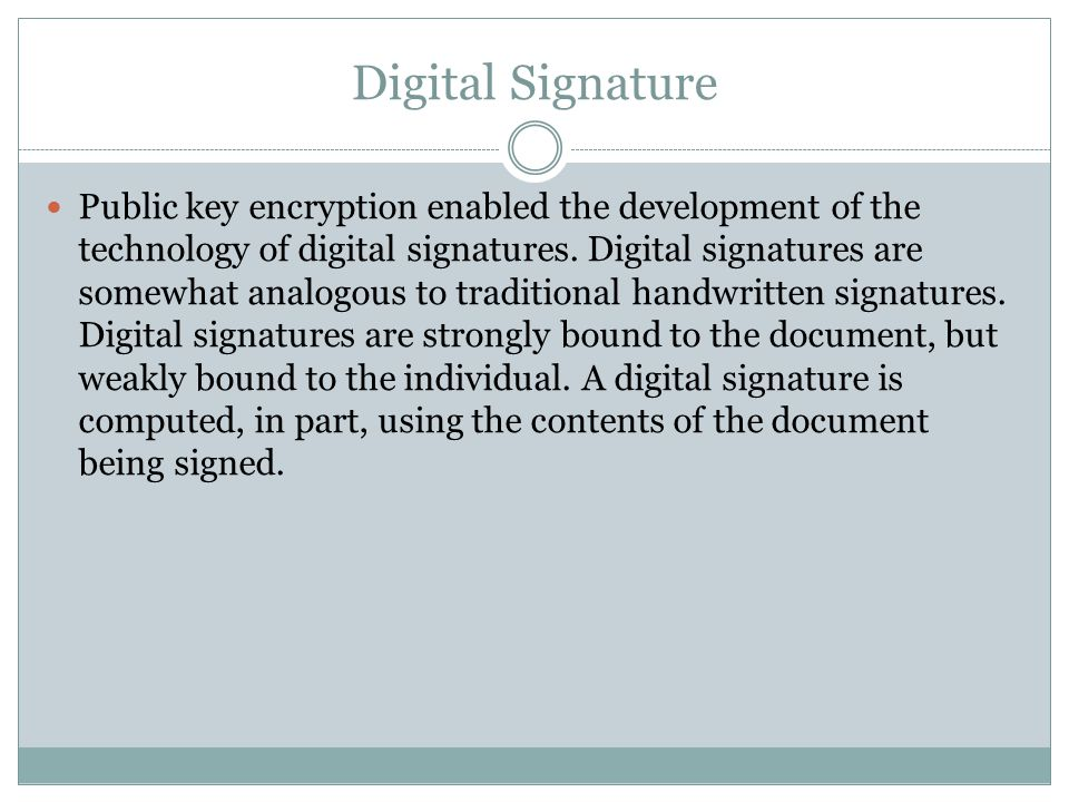 Digital Signature Public key encryption enabled the development of the technology of digital signatures.
