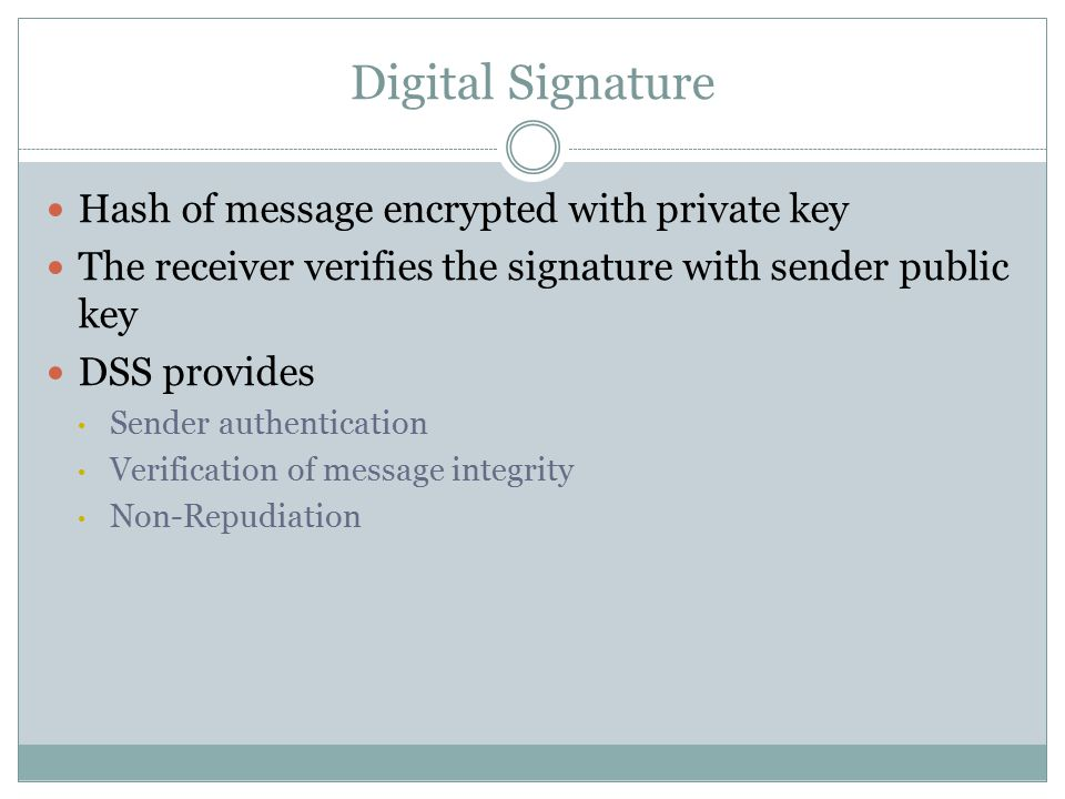 Digital Signature Hash of message encrypted with private key The receiver verifies the signature with sender public key DSS provides Sender authentication Verification of message integrity Non-Repudiation
