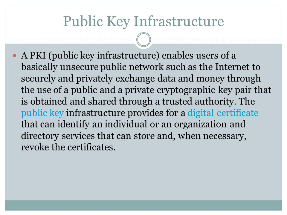 Public Key Infrastructure A PKI (public key infrastructure) enables users of a basically unsecure public network such as the Internet to securely and privately exchange data and money through the use of a public and a private cryptographic key pair that is obtained and shared through a trusted authority.