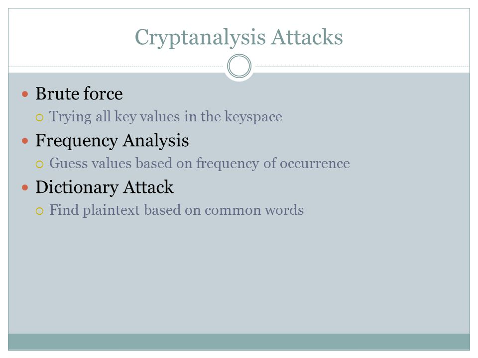 Cryptanalysis Attacks Brute force  Trying all key values in the keyspace Frequency Analysis  Guess values based on frequency of occurrence Dictionary Attack  Find plaintext based on common words
