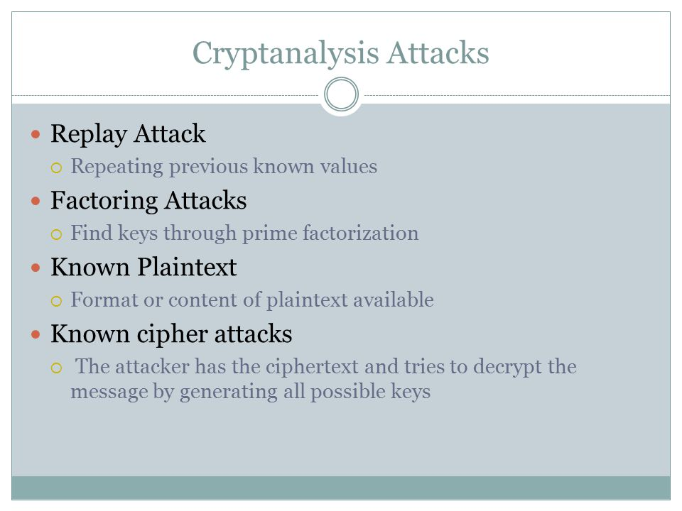 Cryptanalysis Attacks Replay Attack  Repeating previous known values Factoring Attacks  Find keys through prime factorization Known Plaintext  Format or content of plaintext available Known cipher attacks  The attacker has the ciphertext and tries to decrypt the message by generating all possible keys