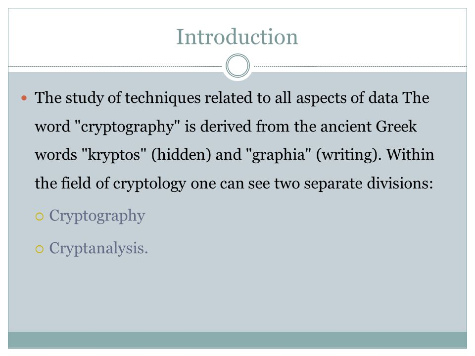 Introduction The study of techniques related to all aspects of data The word cryptography is derived from the ancient Greek words kryptos (hidden) and graphia (writing).