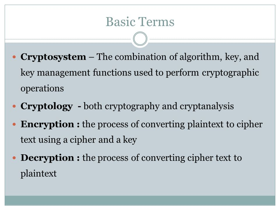 Basic Terms Cryptosystem – The combination of algorithm, key, and key management functions used to perform cryptographic operations Cryptology - both cryptography and cryptanalysis Encryption : the process of converting plaintext to cipher text using a cipher and a key Decryption : the process of converting cipher text to plaintext