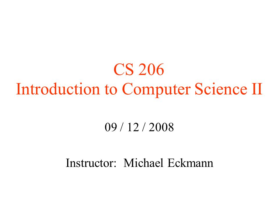 CS 206 Introduction to Computer Science II 09 / 12 / 2008 Instructor: Michael Eckmann