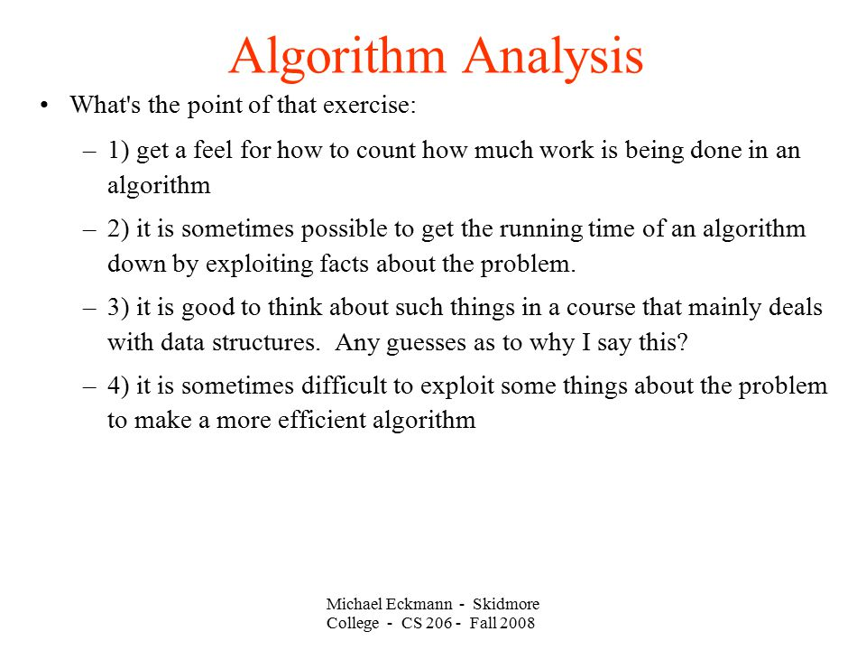 Michael Eckmann - Skidmore College - CS Fall 2008 Algorithm Analysis What s the point of that exercise: –1) get a feel for how to count how much work is being done in an algorithm –2) it is sometimes possible to get the running time of an algorithm down by exploiting facts about the problem.
