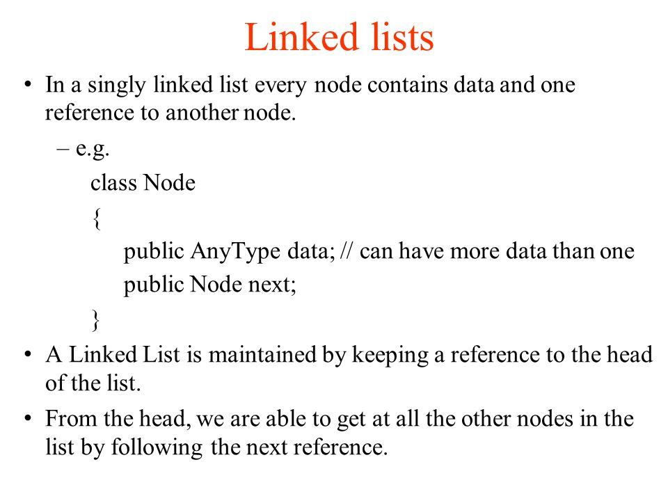 Linked lists In a singly linked list every node contains data and one reference to another node.