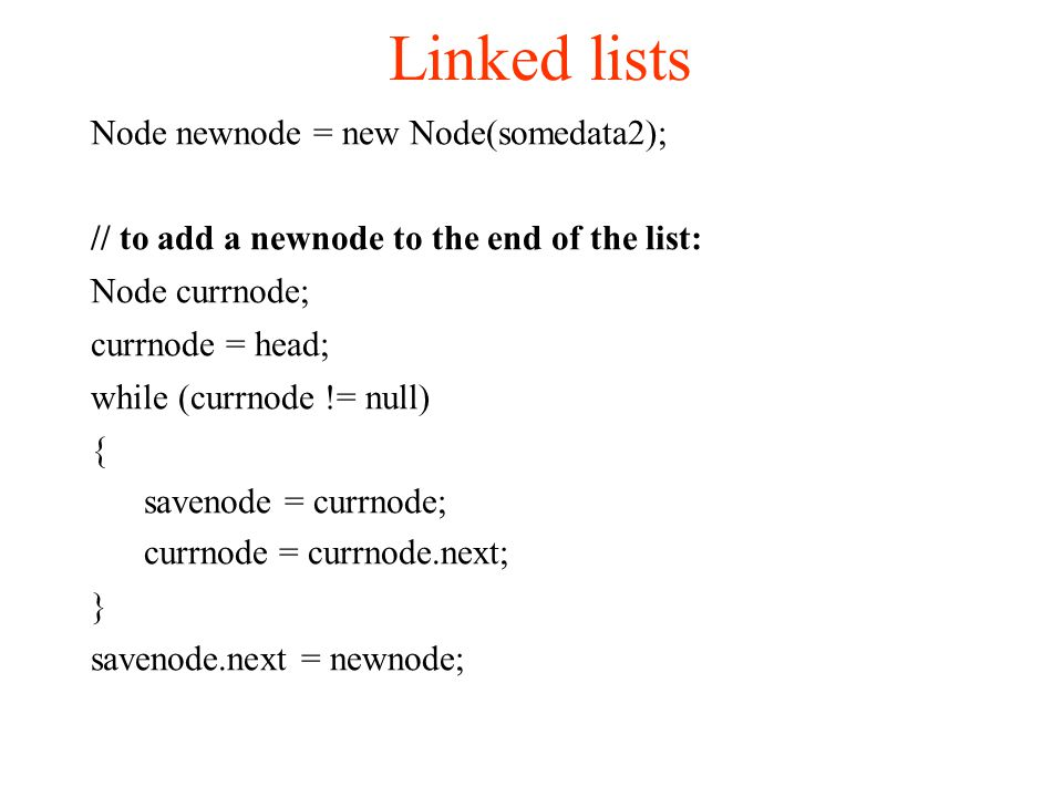 Linked lists Node newnode = new Node(somedata2); // to add a newnode to the end of the list: Node currnode; currnode = head; while (currnode != null)‏ { savenode = currnode; currnode = currnode.next; } savenode.next = newnode;