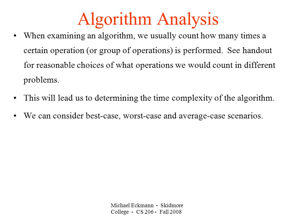 Michael Eckmann - Skidmore College - CS Fall 2008 Algorithm Analysis When examining an algorithm, we usually count how many times a certain operation (or group of operations) is performed.