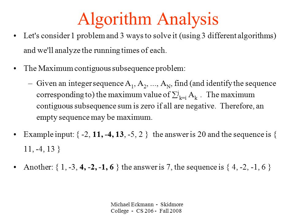 Michael Eckmann - Skidmore College - CS Fall 2008 Algorithm Analysis Let s consider 1 problem and 3 ways to solve it (using 3 different algorithms) and we ll analyze the running times of each.
