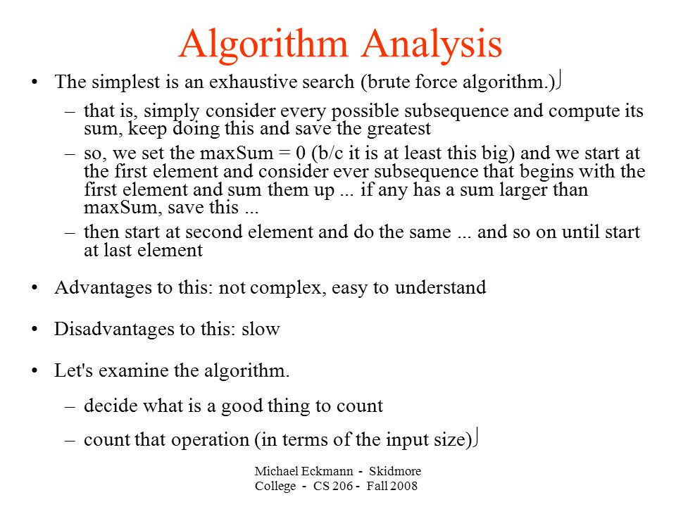 Michael Eckmann - Skidmore College - CS Fall 2008 Algorithm Analysis The simplest is an exhaustive search (brute force algorithm.)‏ –that is, simply consider every possible subsequence and compute its sum, keep doing this and save the greatest –so, we set the maxSum = 0 (b/c it is at least this big) and we start at the first element and consider ever subsequence that begins with the first element and sum them up...