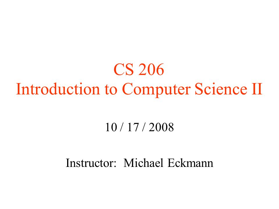 CS 206 Introduction to Computer Science II 10 / 17 / 2008 Instructor: Michael Eckmann