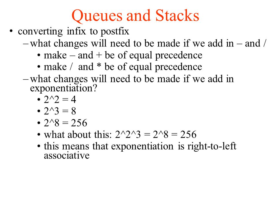 Queues and Stacks converting infix to postfix –what changes will need to be made if we add in – and / make – and + be of equal precedence make / and * be of equal precedence –what changes will need to be made if we add in exponentiation.
