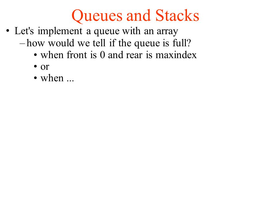 Queues and Stacks Let s implement a queue with an array –how would we tell if the queue is full.