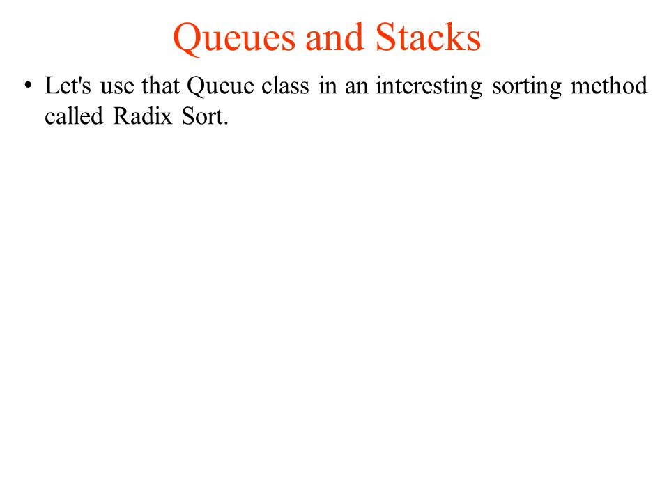Queues and Stacks Let s use that Queue class in an interesting sorting method called Radix Sort.