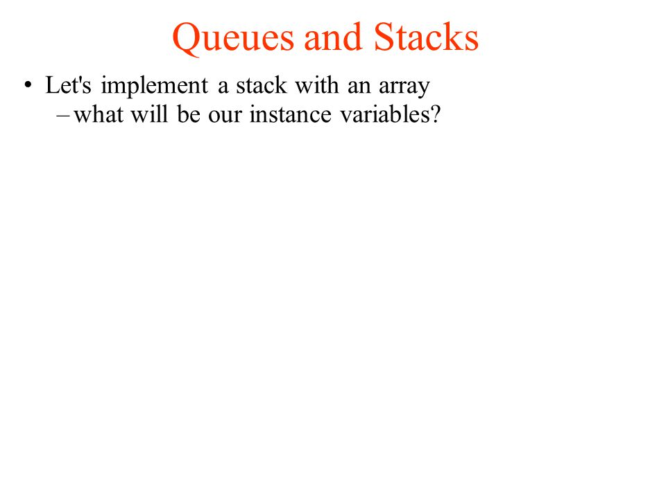 Queues and Stacks Let s implement a stack with an array –what will be our instance variables