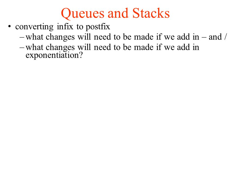 Queues and Stacks converting infix to postfix –what changes will need to be made if we add in – and / –what changes will need to be made if we add in exponentiation