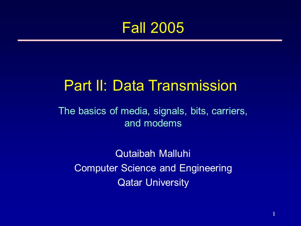 1 Part II: Data Transmission The basics of media, signals, bits, carriers, and modems Fall 2005 Qutaibah Malluhi Computer Science and Engineering Qatar University