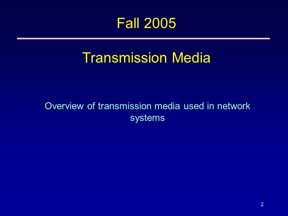 2 Fall 2005 Transmission Media Overview of transmission media used in network systems