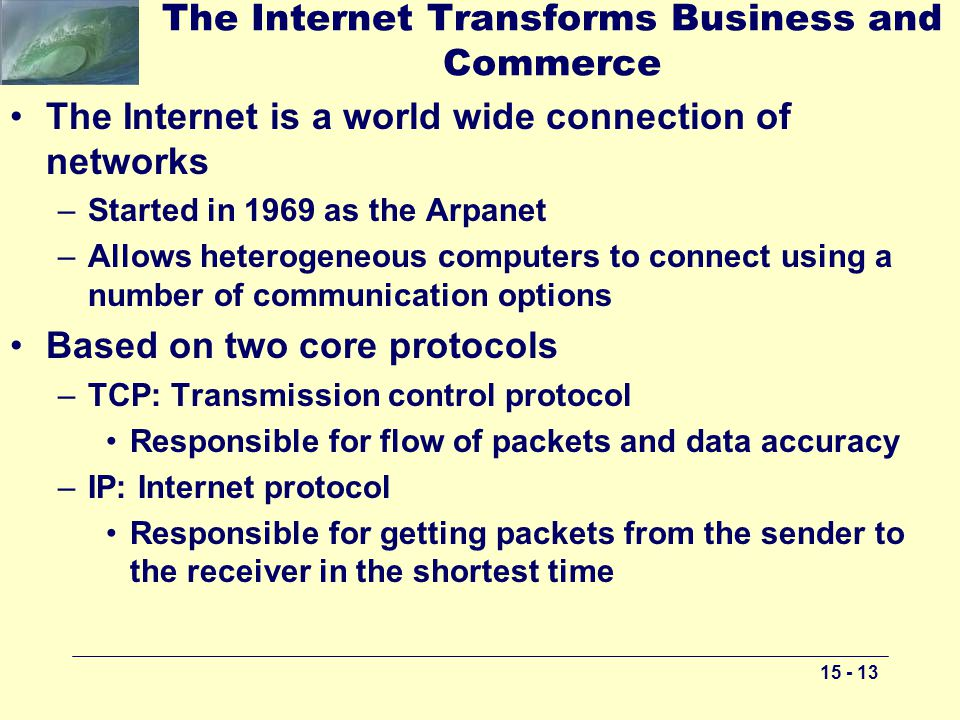 15 - 13 The Internet Transforms Business and Commerce The Internet is a world wide connection of networks –Started in 1969 as the Arpanet –Allows heterogeneous computers to connect using a number of communication options Based on two core protocols –TCP: Transmission control protocol Responsible for flow of packets and data accuracy –IP: Internet protocol Responsible for getting packets from the sender to the receiver in the shortest time