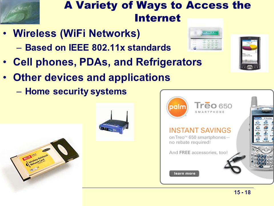15 - 18 A Variety of Ways to Access the Internet Wireless (WiFi Networks) –Based on IEEE 802.11x standards Cell phones, PDAs, and Refrigerators Other devices and applications –Home security systems