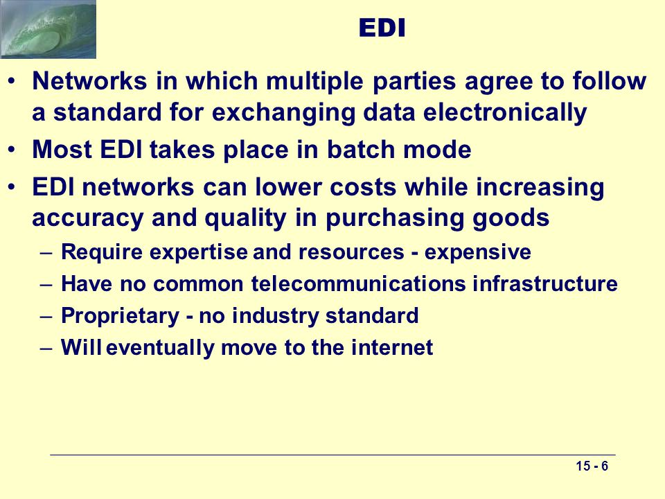 15 - 6 EDI Networks in which multiple parties agree to follow a standard for exchanging data electronically Most EDI takes place in batch mode EDI networks can lower costs while increasing accuracy and quality in purchasing goods –Require expertise and resources - expensive –Have no common telecommunications infrastructure –Proprietary - no industry standard –Will eventually move to the internet