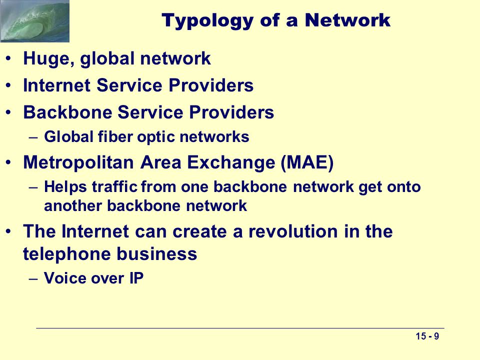 15 - 9 Typology of a Network Huge, global network Internet Service Providers Backbone Service Providers –Global fiber optic networks Metropolitan Area Exchange (MAE) –Helps traffic from one backbone network get onto another backbone network The Internet can create a revolution in the telephone business –Voice over IP