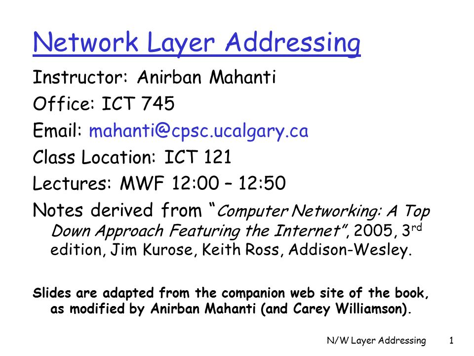 N/W Layer Addressing1 Instructor: Anirban Mahanti Office: ICT Class Location: ICT 121 Lectures: MWF 12:00 – 12:50 Notes derived from Computer Networking: A Top Down Approach Featuring the Internet , 2005, 3 rd edition, Jim Kurose, Keith Ross, Addison-Wesley.