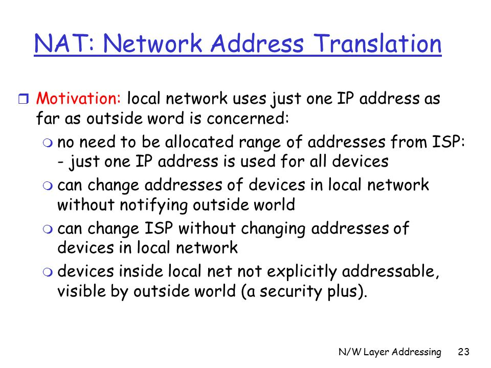 N/W Layer Addressing23 NAT: Network Address Translation r Motivation: local network uses just one IP address as far as outside word is concerned: m no need to be allocated range of addresses from ISP: - just one IP address is used for all devices m can change addresses of devices in local network without notifying outside world m can change ISP without changing addresses of devices in local network m devices inside local net not explicitly addressable, visible by outside world (a security plus).