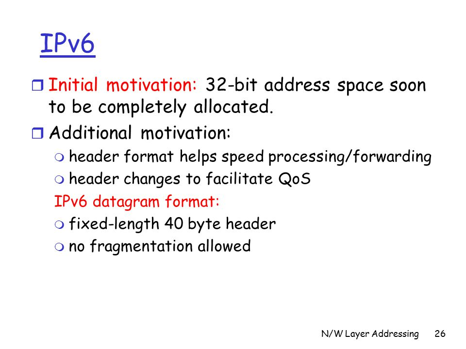 N/W Layer Addressing26 IPv6 r Initial motivation: 32-bit address space soon to be completely allocated.
