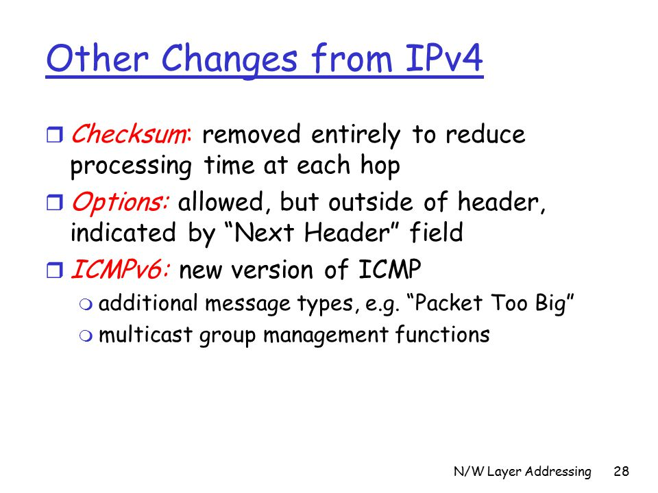 N/W Layer Addressing28 Other Changes from IPv4 r Checksum: removed entirely to reduce processing time at each hop r Options: allowed, but outside of header, indicated by Next Header field r ICMPv6: new version of ICMP m additional message types, e.g.