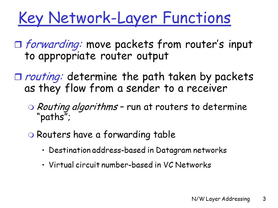 N/W Layer Addressing3 Key Network-Layer Functions r forwarding: move packets from router's input to appropriate router output r routing: determine the path taken by packets as they flow from a sender to a receiver m Routing algorithms – run at routers to determine paths ; m Routers have a forwarding table Destination address-based in Datagram networks Virtual circuit number-based in VC Networks