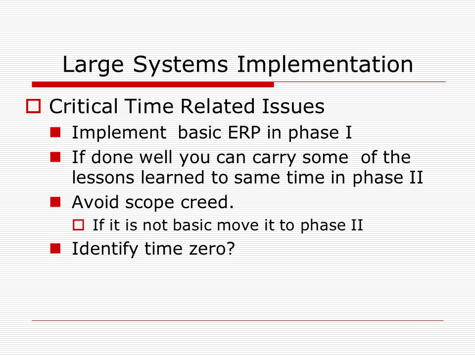 Large Systems Implementation  Critical Time Related Issues Implement basic ERP in phase I If done well you can carry some of the lessons learned to same time in phase II Avoid scope creed.