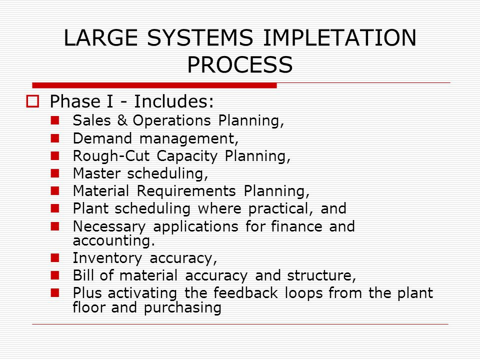 LARGE SYSTEMS IMPLETATION PROCESS  Phase I - Includes: Sales & Operations Planning, Demand management, Rough-Cut Capacity Planning, Master scheduling, Material Requirements Planning, Plant scheduling where practical, and Necessary applications for finance and accounting.