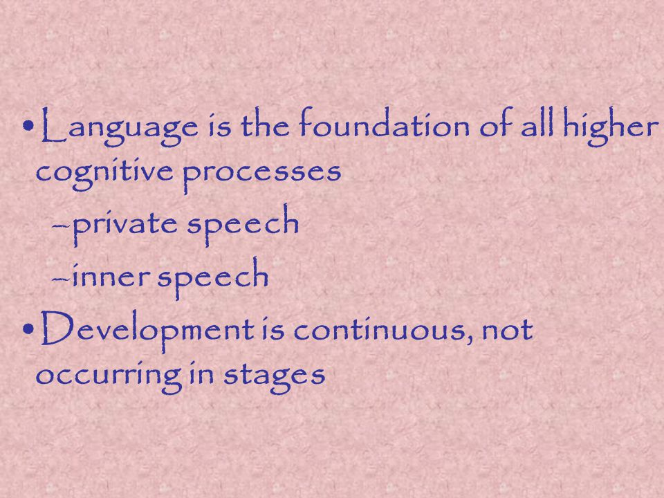 Language is the foundation of all higher cognitive processes –private speech –inner speech Development is continuous, not occurring in stages