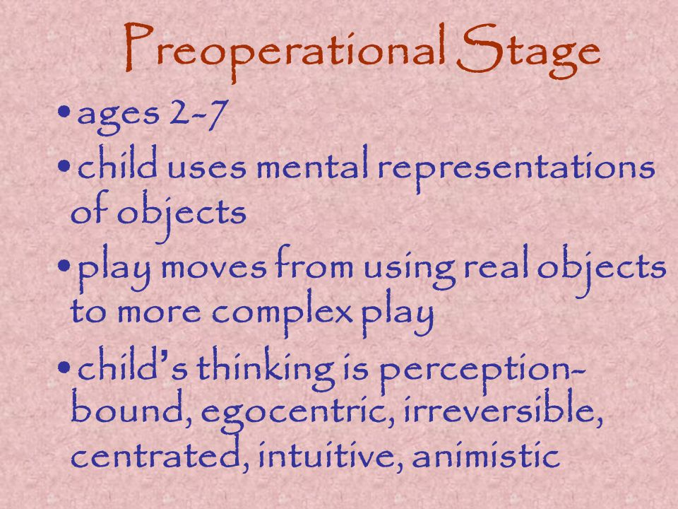 Preoperational Stage ages 2-7 child uses mental representations of objects play moves from using real objects to more complex play child ' s thinking is perception- bound, egocentric, irreversible, centrated, intuitive, animistic