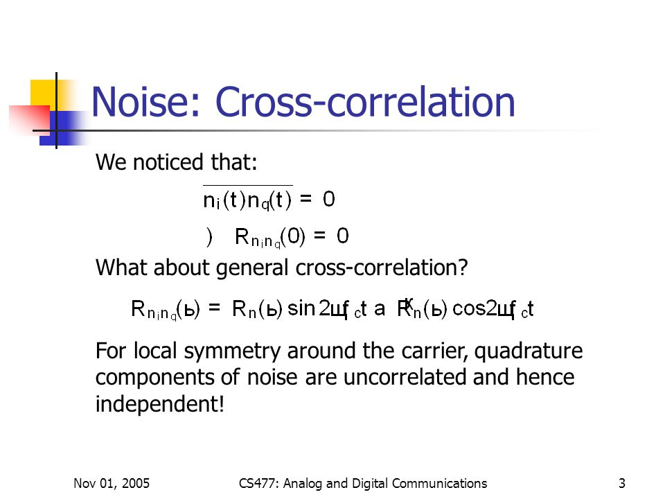 Nov 01, 2005CS477: Analog and Digital Communications3 Noise: Cross-correlation We noticed that: What about general cross-correlation.
