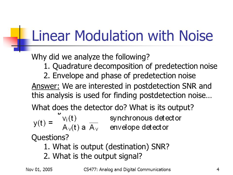 Nov 01, 2005CS477: Analog and Digital Communications4 Linear Modulation with Noise Answer: We are interested in postdetection SNR and this analysis is used for finding postdetection noise… What does the detector do.