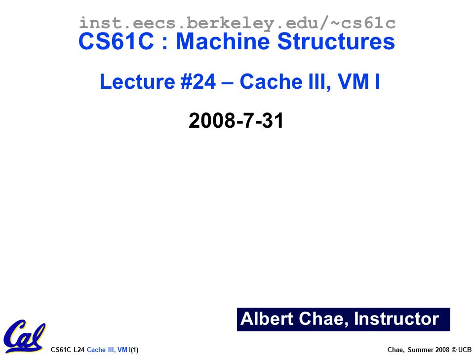 CS61C L24 Cache III, VM I(1) Chae, Summer 2008 © UCB Albert Chae, Instructor inst.eecs.berkeley.edu/~cs61c CS61C : Machine Structures Lecture #24 – Cache III, VM I