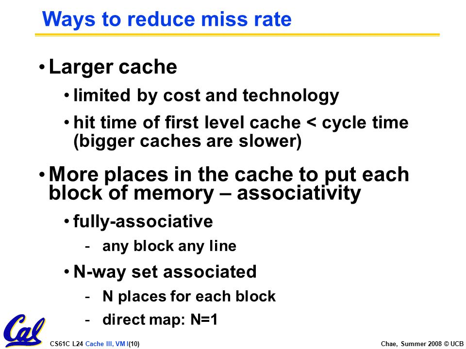 CS61C L24 Cache III, VM I(10) Chae, Summer 2008 © UCB Ways to reduce miss rate Larger cache limited by cost and technology hit time of first level cache < cycle time (bigger caches are slower) More places in the cache to put each block of memory – associativity fully-associative -any block any line N-way set associated -N places for each block -direct map: N=1
