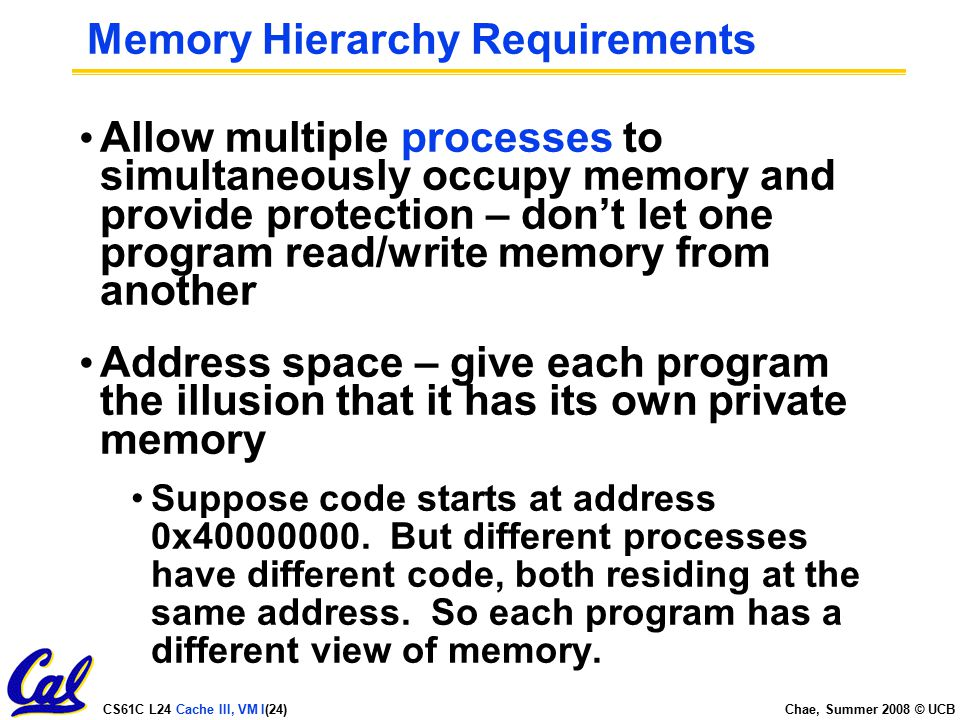 CS61C L24 Cache III, VM I(24) Chae, Summer 2008 © UCB Memory Hierarchy Requirements Allow multiple processes to simultaneously occupy memory and provide protection – don't let one program read/write memory from another Address space – give each program the illusion that it has its own private memory Suppose code starts at address 0x