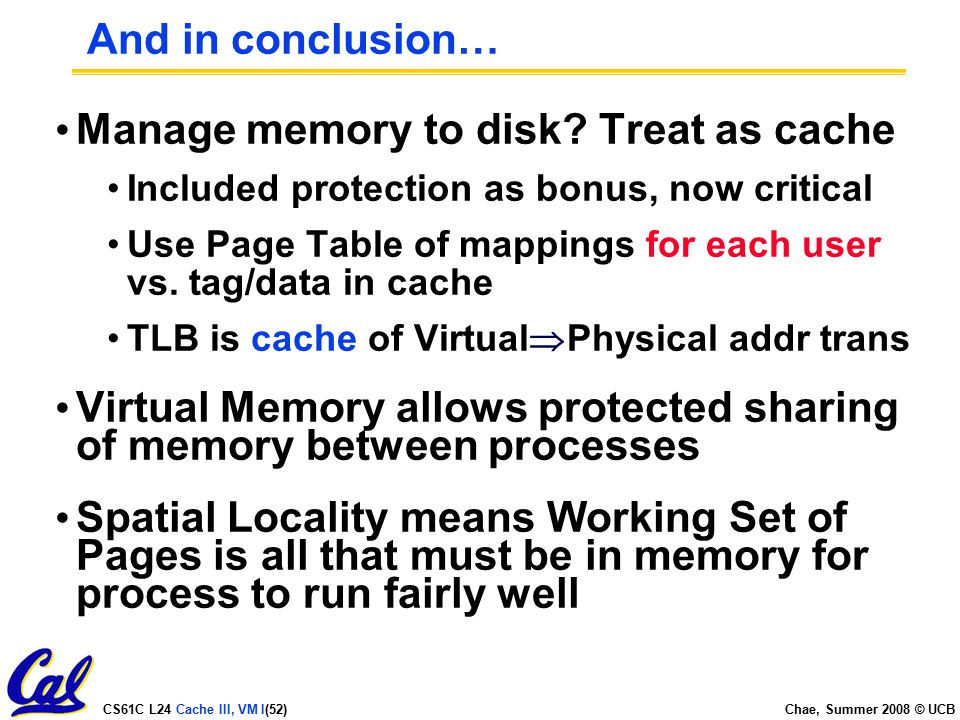 CS61C L24 Cache III, VM I(52) Chae, Summer 2008 © UCB And in conclusion… Manage memory to disk.