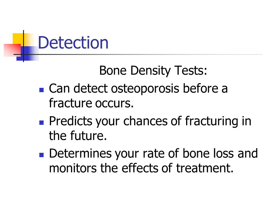 Detection Bone Density Tests: Can detect osteoporosis before a fracture occurs.
